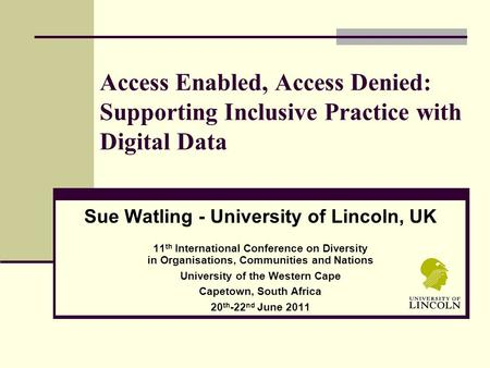 Access Enabled, Access Denied: Supporting Inclusive Practice with Digital Data Sue Watling - University of Lincoln, UK 11 th International Conference on.