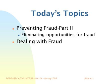 FORENSIC ACCOUNTING - BA124 - Spring 2005Slide 4-1 Today's Topics n Preventing Fraud-Part II n Eliminating opportunities for fraud n Dealing with Fraud.