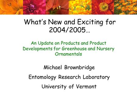 What's New <strong>and</strong> Exciting <strong>for</strong> 2004/2005… An Update on <strong>Products</strong> <strong>and</strong> <strong>Product</strong> Developments <strong>for</strong> Greenhouse <strong>and</strong> Nursery Ornamentals Michael Brownbridge Entomology.