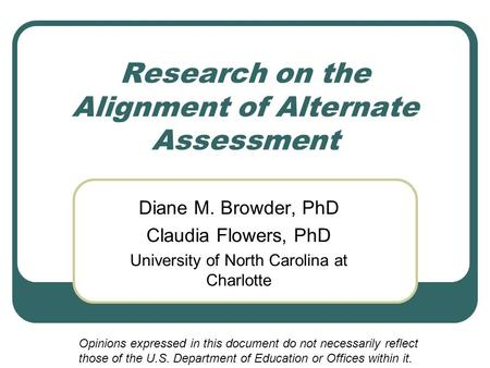 Research on the Alignment of Alternate Assessment Diane M. Browder, PhD Claudia Flowers, PhD University of North Carolina at Charlotte Opinions expressed.