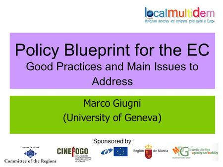 Policy Blueprint for the EC Good Practices and Main Issues to Address Marco Giugni (University of Geneva) Sponsored by: