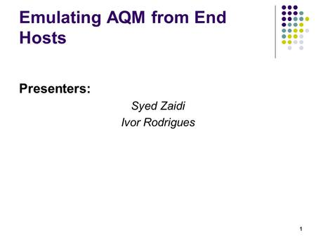 1 Emulating AQM from End Hosts Presenters: Syed Zaidi Ivor Rodrigues.