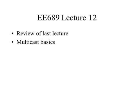 EE689 Lecture 12 Review of last lecture Multicast basics.
