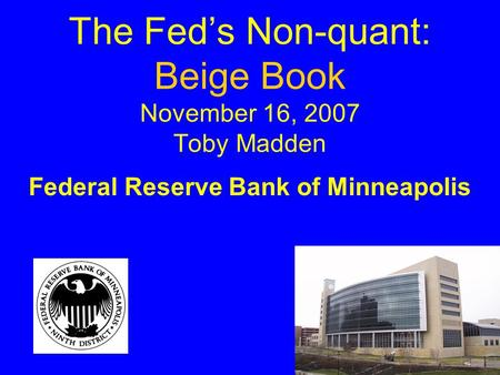The Fed's Non-quant: Beige Book November 16, 2007 Toby Madden Federal Reserve Bank of Minneapolis.