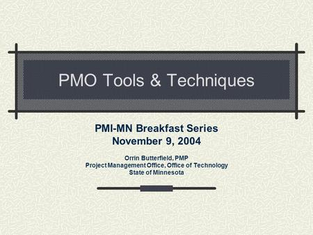 PMO <strong>Tools</strong> & Techniques PMI-MN Breakfast Series November 9, 2004 Orrin Butterfield, PMP <strong>Project</strong> <strong>Management</strong> Office, Office of Technology State of Minnesota.