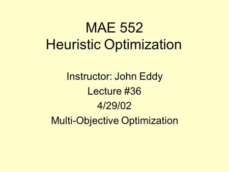 MAE 552 Heuristic Optimization Instructor: John Eddy Lecture #36 4/29/02 Multi-Objective Optimization.