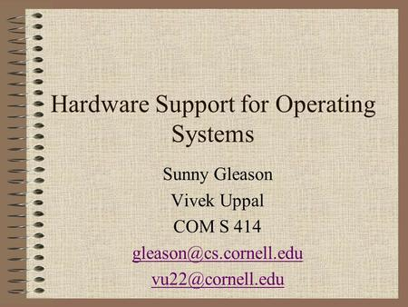 Hardware Support for Operating Systems Sunny Gleason Vivek Uppal COM S 414