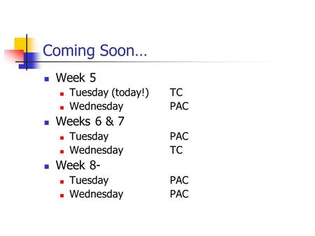 Coming Soon… Week 5 Tuesday (today!)TC WednesdayPAC Weeks 6 & 7 TuesdayPAC WednesdayTC Week 8- TuesdayPAC WednesdayPAC.