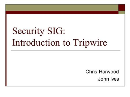 Security SIG: Introduction to Tripwire Chris Harwood John Ives.