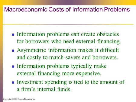 Copyright © 2002 Pearson Education, Inc. Macroeconomic Costs of Information Problems Information problems can create obstacles for borrowers who need external.