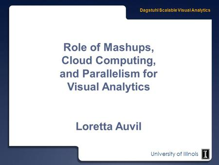 University of Illinois Role of Mashups, Cloud Computing, and Parallelism for Visual Analytics Loretta Auvil.