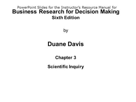Business Research for Decision Making Sixth Edition by Duane Davis Chapter 3 Scientific Inquiry PowerPoint Slides for the Instructor's Resource Manual.