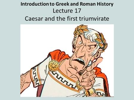 Introduction to Greek and Roman History Lecture 17 Caesar and the first triumvirate.