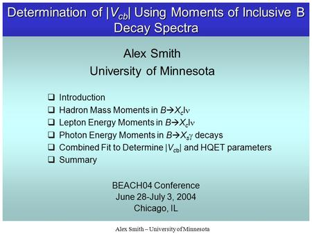 Alex Smith – University of Minnesota Determination of |V cb | Using Moments of Inclusive B Decay Spectra BEACH04 Conference June 28-July 3, 2004 Chicago,