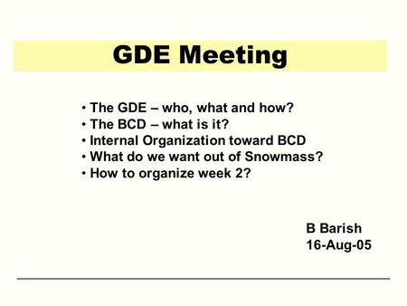 GDE Meeting B Barish 16-Aug-05 The GDE – who, what and how? The BCD – what is it? Internal Organization toward BCD What do we want out of Snowmass? How.
