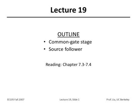 EE105 Fall 2007Lecture 19, Slide 1Prof. Liu, UC Berkeley Lecture 19 OUTLINE Common-gate stage Source follower Reading: Chapter 7.3-7.4.