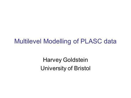 Multilevel Modelling of PLASC data Harvey Goldstein University of Bristol.