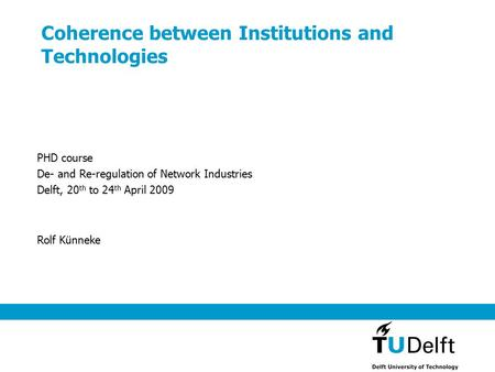 Coherence between Institutions and Technologies Rolf Künneke PHD course De- and Re-regulation of Network Industries Delft, 20 th to 24 th April 2009.