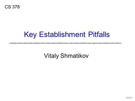 Slide 1 Vitaly Shmatikov CS 378 Key Establishment Pitfalls.