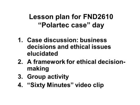 "Lesson plan for FND2610 ""Polartec case"" day 1.Case discussion: business decisions and ethical issues elucidated 2.A framework for ethical decision- making."