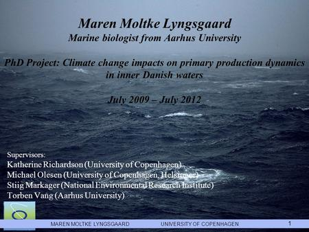 MAREN MOLTKE LYNGSGAARD UNIVERSITY OF COPENHAGEN 1 Maren Moltke Lyngsgaard Marine biologist from Aarhus University PhD Project: Climate change impacts.