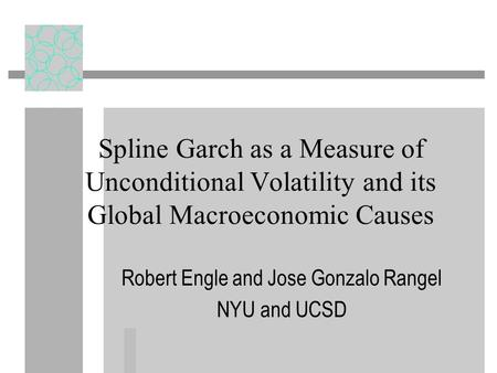 Spline Garch as a Measure of Unconditional Volatility and its Global Macroeconomic Causes Robert Engle and Jose Gonzalo Rangel NYU and UCSD.