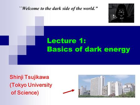 Lecture 1: Basics of dark energy Shinji Tsujikawa (Tokyo University of Science) ``Welcome to the dark side of the world.""