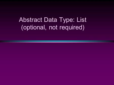 Abstract Data Type: List (optional, not required).