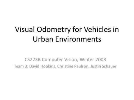 Visual Odometry for Vehicles in Urban Environments CS223B Computer Vision, Winter 2008 Team 3: David Hopkins, Christine Paulson, Justin Schauer.