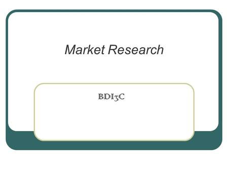 Market Research BDI3C. Market Research Secondary Research.