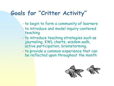 "Goals for ""Critter Activity"" F to begin to form a community of learners F to introduce and model inquiry-centered teaching F to introduce teaching strategies."