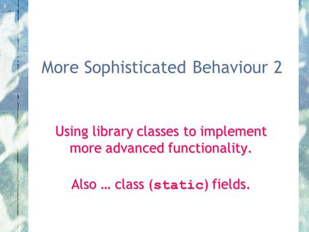 More Sophisticated Behaviour 2 Using library classes to implement more advanced functionality. Also … class ( static ) fields.