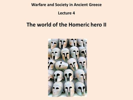 Warfare and Society in Ancient Greece Lecture 4 The world of the Homeric hero II.