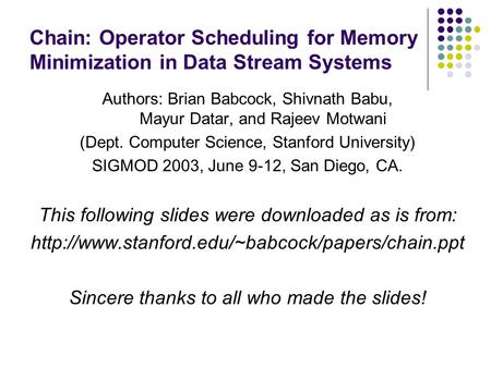 Chain: Operator Scheduling for Memory Minimization in Data Stream Systems Authors: Brian Babcock, Shivnath Babu, Mayur Datar, and Rajeev Motwani (Dept.