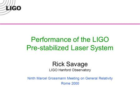 Performance of the LIGO Pre-stabilized Laser System Rick Savage LIGO Hanford Observatory Ninth Marcel Grossmann Meeting on General Relativity Rome 2000.