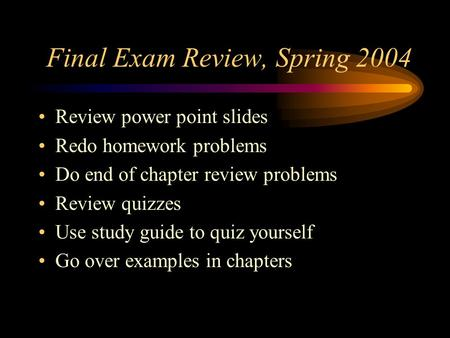 Final Exam Review, Spring 2004 Review power point slides Redo homework problems Do end of chapter review problems Review quizzes Use study guide to quiz.