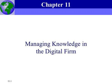 Essentials of Management Information Systems, 6e Chapter 11 Managing Knowledge in the Digital Firm 11.1 Managing Knowledge in the Digital Firm Chapter.