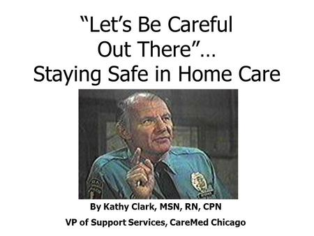 """Let's Be Careful Out There""… Staying Safe in Home Care By Kathy Clark, MSN, RN, CPN VP of Support Services, CareMed Chicago."