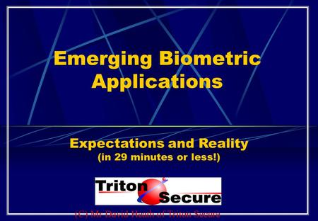 Emerging Biometric Applications Expectations and Reality (in 29 minutes or less!) (C) Mr David Heath of Triton Secure.