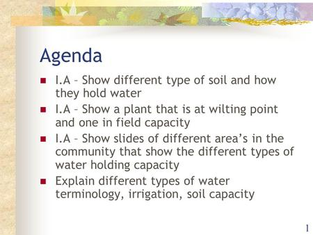 1 Agenda I.A – Show different type of soil and how they hold water I.A – Show a plant that is at wilting point and one in field capacity I.A – Show slides.