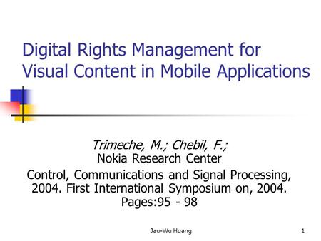 Jau-Wu Huang1 Digital Rights Management for Visual Content in Mobile Applications Trimeche, M.; Chebil, F.; Nokia Research Center Control, Communications.