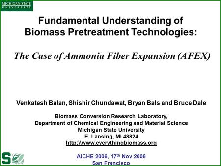 Fundamental Understanding of Biomass Pretreatment Technologies: The Case of Ammonia Fiber Expansion (AFEX) Venkatesh Balan, Shishir Chundawat, Bryan Bals.