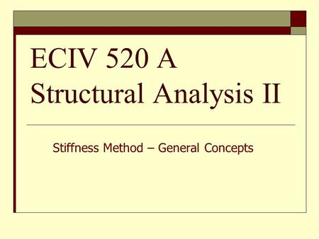 ECIV 520 A Structural Analysis II Stiffness Method – General Concepts.