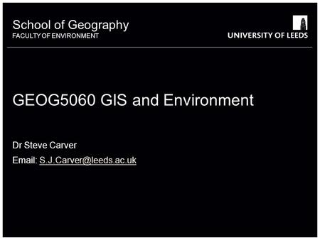 School of Geography FACULTY OF ENVIRONMENT School of Geography FACULTY OF ENVIRONMENT GEOG5060 GIS and Environment Dr Steve Carver