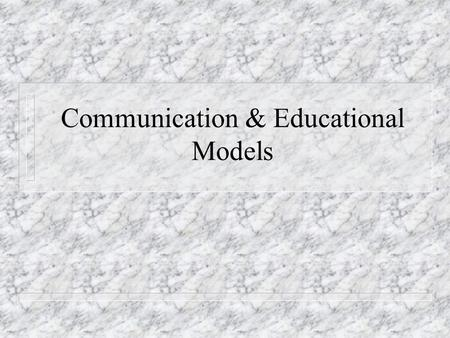 Communication & Educational Models. Communication n Process of sending and receiving messages n Transmission requires a mutual understanding between communicator.