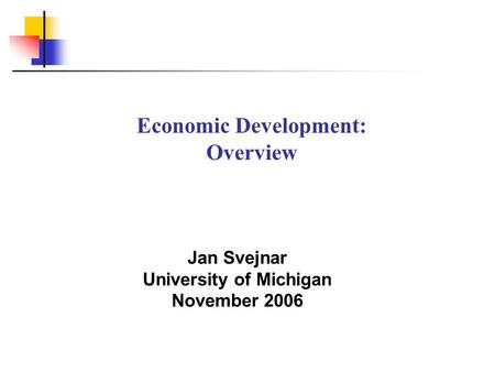 Jan Svejnar University of Michigan November 2006 Economic Development: Overview.