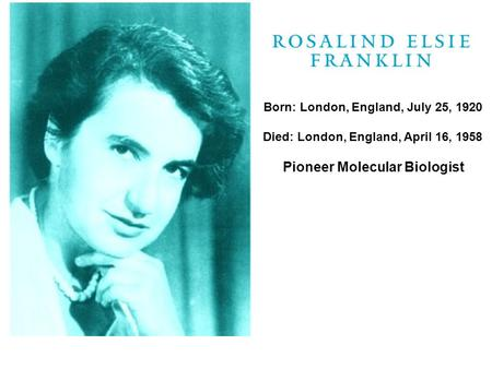 Born: London, England, July 25, 1920 Died: London, England, April 16, 1958 Pioneer Molecular Biologist.