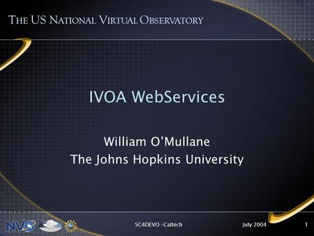 July 2004SC4DEVO -Caltech1 IVOA WebServices William O'Mullane The Johns Hopkins University T HE US N ATIONAL V IRTUAL O BSERVATORY.