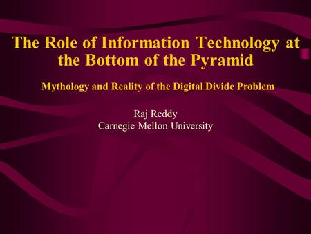 The Role of Information Technology at the Bottom of the Pyramid Raj Reddy Carnegie Mellon University Mythology and Reality of the Digital Divide Problem.