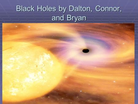 Black Holes by Dalton, Connor, and Bryan. What is a black hole? The idea of black holes comes from the escape velocity. The escape velocity basically.